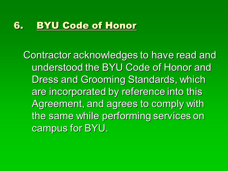 6.BYU Code of Honor Contractor acknowledges to have read and understood the BYU Code of Honor and Dress and Grooming Standards, which are incorporated by reference into this Agreement, and agrees to comply with the same while performing services on campus for BYU.
