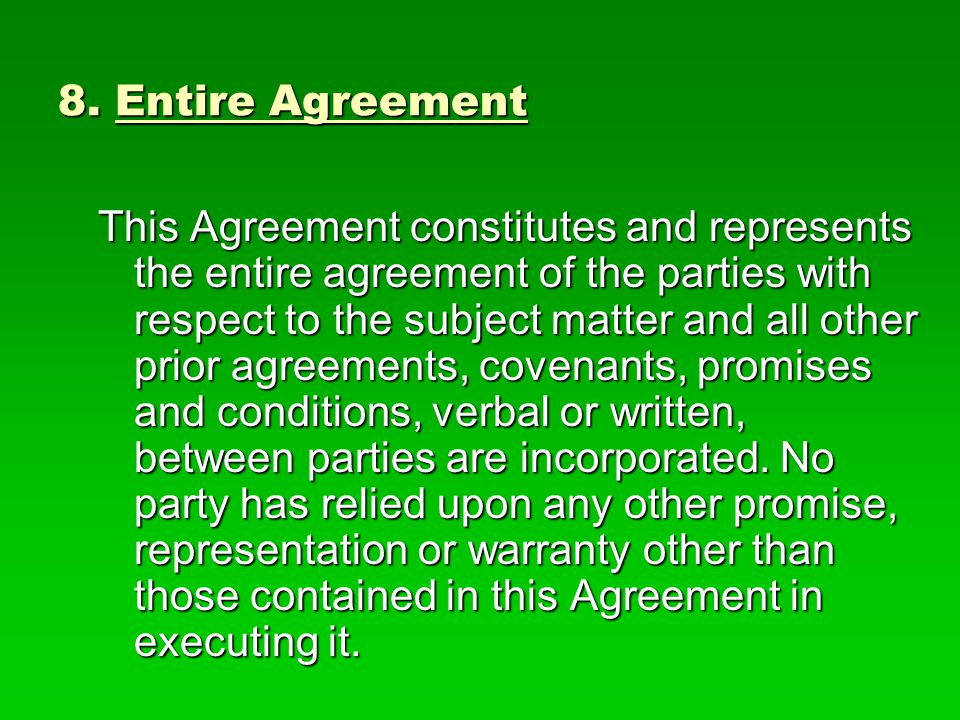 8. Entire Agreement This Agreement constitutes and represents the entire agreement of the parties with respect to the subject matter and all other pri
