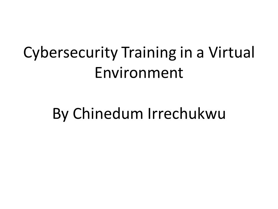 Cybersecurity Training in a Virtual Environment By Chinedum Irrechukwu