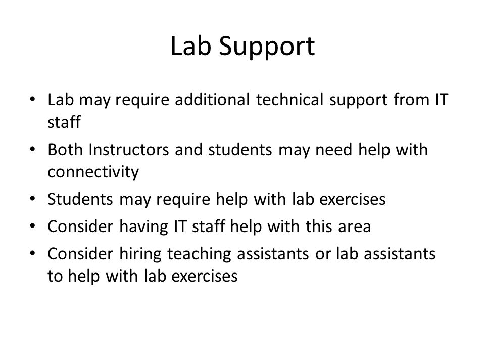 Lab Support Lab may require additional technical support from IT staff Both Instructors and students may need help with connectivity Students may require help with lab exercises Consider having IT staff help with this area Consider hiring teaching assistants or lab assistants to help with lab exercises