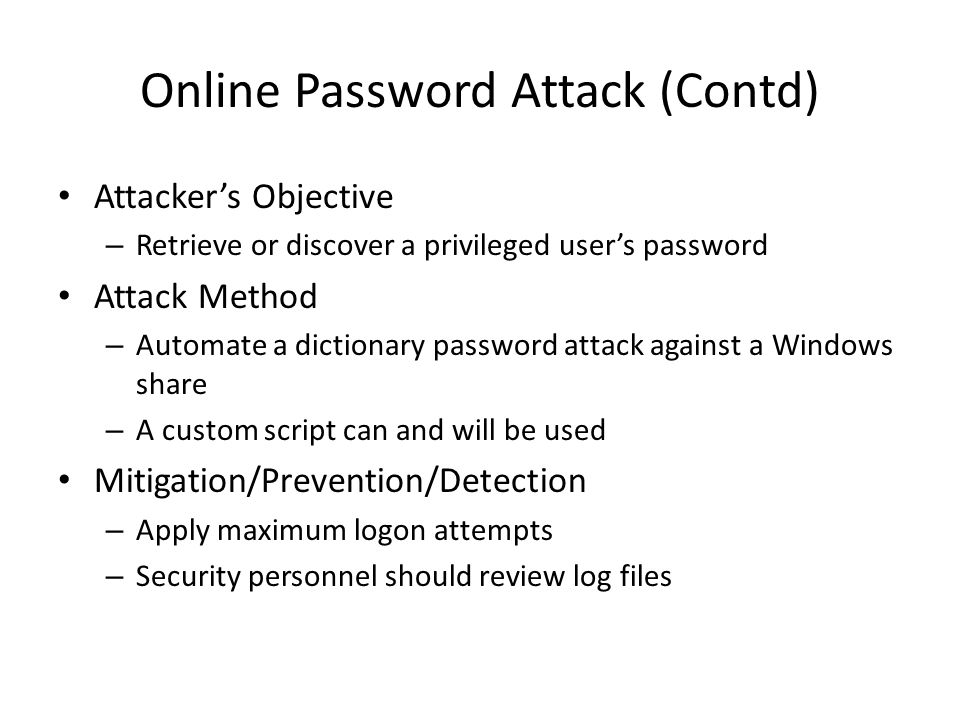 Online Password Attack (Contd) Attacker's Objective – Retrieve or discover a privileged user's password Attack Method – Automate a dictionary password attack against a Windows share – A custom script can and will be used Mitigation/Prevention/Detection – Apply maximum logon attempts – Security personnel should review log files