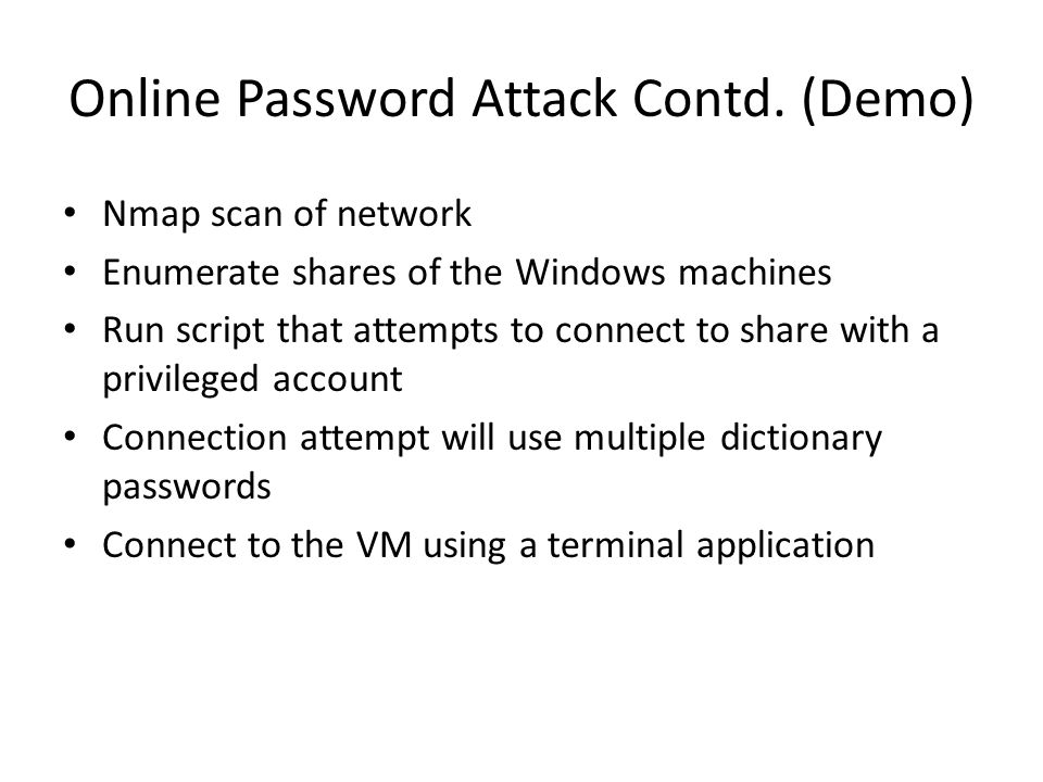 Online Password Attack Contd. (Demo) Nmap scan of network Enumerate shares of the Windows machines Run script that attempts to connect to share with a