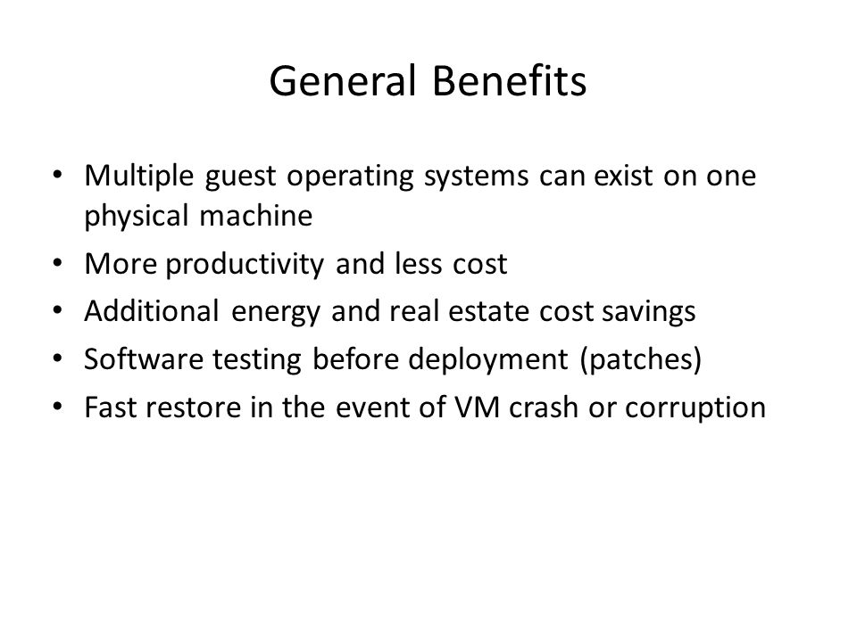 General Benefits Multiple guest operating systems can exist on one physical machine More productivity and less cost Additional energy and real estate