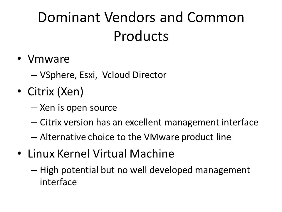 Dominant Vendors and Common Products Vmware – VSphere, Esxi, Vcloud Director Citrix (Xen) – Xen is open source – Citrix version has an excellent management interface – Alternative choice to the VMware product line Linux Kernel Virtual Machine – High potential but no well developed management interface