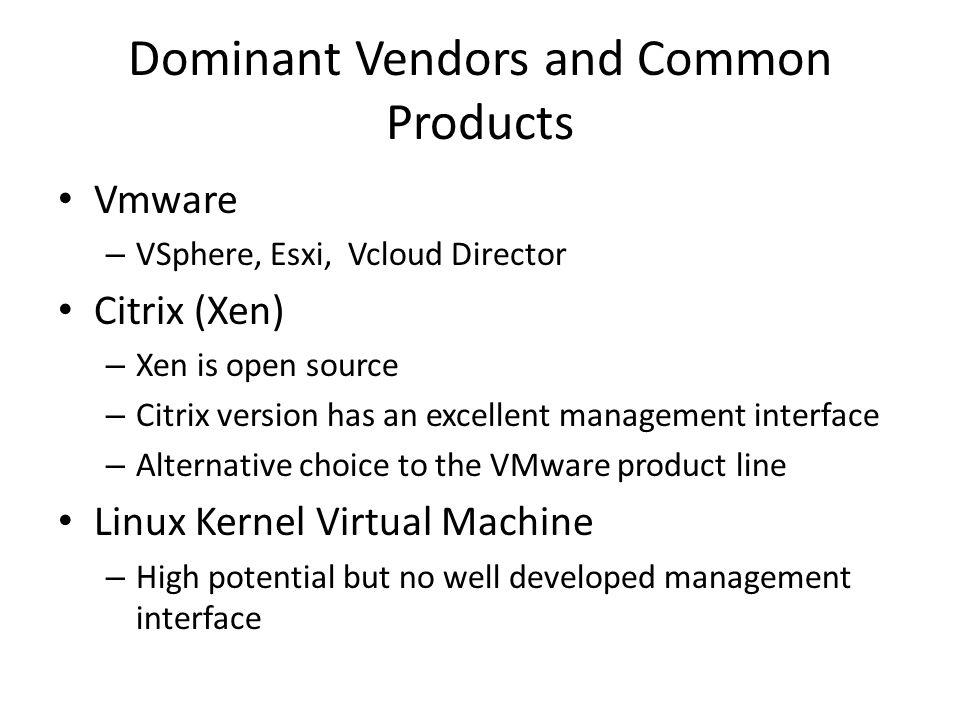 Dominant Vendors and Common Products Vmware – VSphere, Esxi, Vcloud Director Citrix (Xen) – Xen is open source – Citrix version has an excellent manag