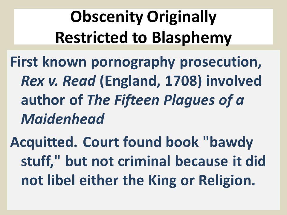 Obscenity Originally Restricted to Blasphemy First known pornography prosecution, Rex v.