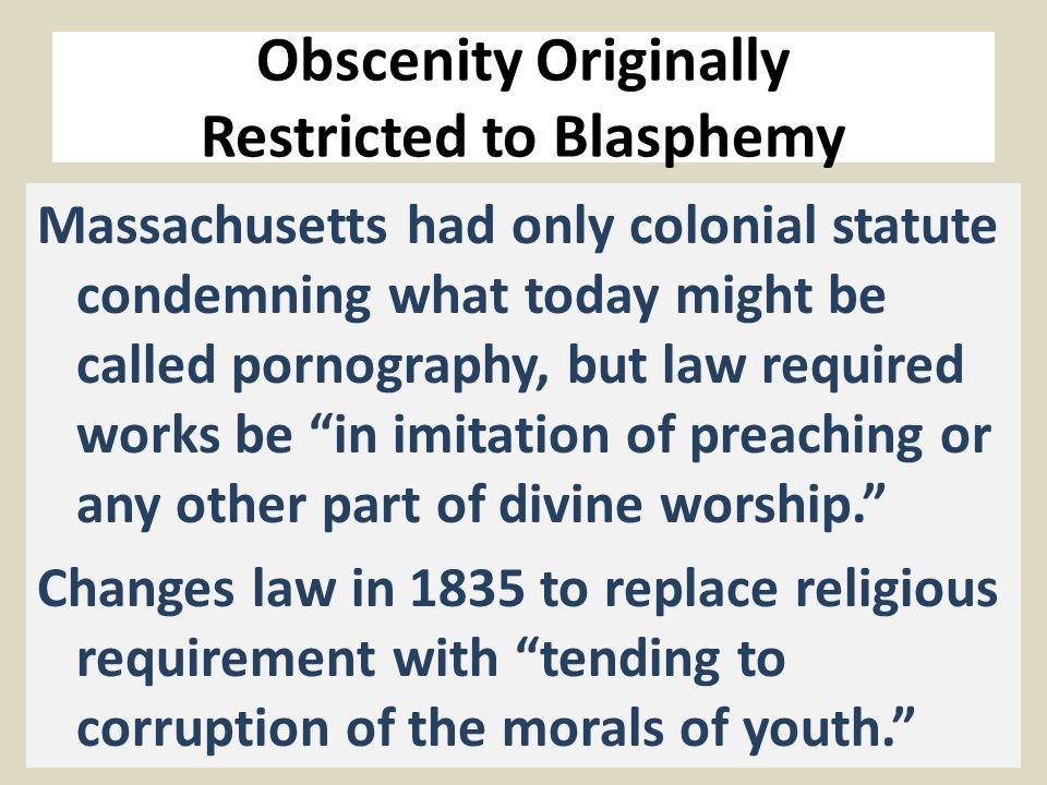 Obscenity Originally Restricted to Blasphemy Massachusetts had only colonial statute condemning what today might be called pornography, but law required works be in imitation of preaching or any other part of divine worship. Changes law in 1835 to replace religious requirement with tending to corruption of the morals of youth.