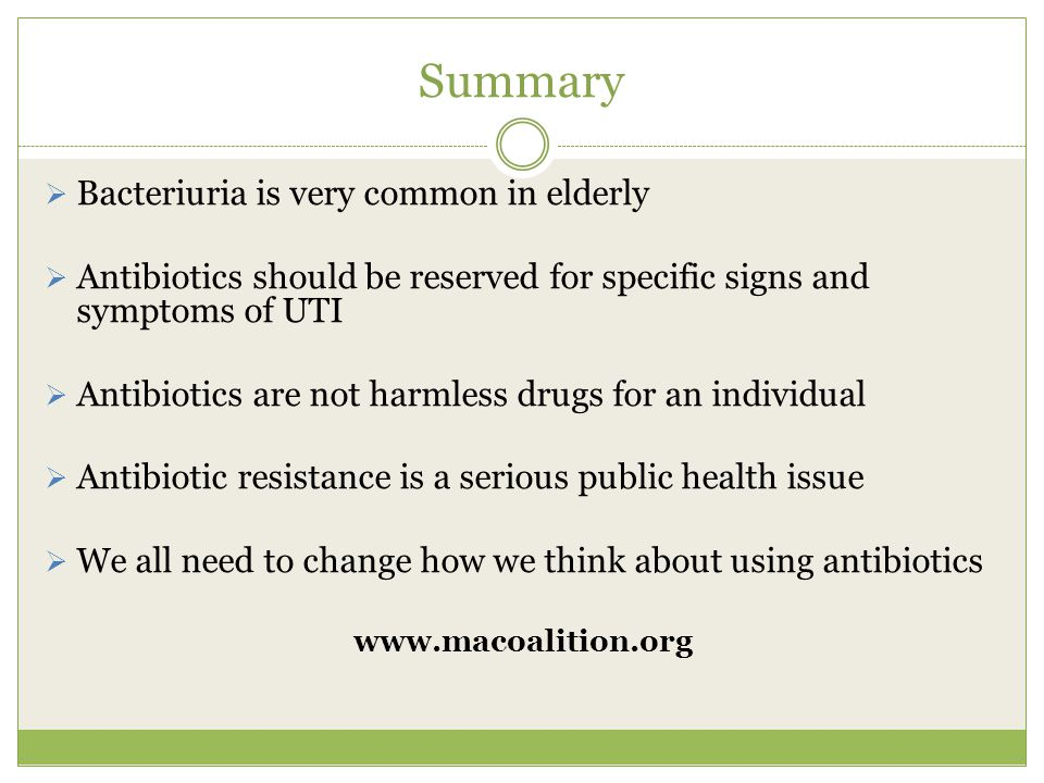 Summary  Bacteriuria is very common in elderly  Antibiotics should be reserved for specific signs and symptoms of UTI  Antibiotics are not harmless drugs for an individual  Antibiotic resistance is a serious public health issue  We all need to change how we think about using antibiotics www.macoalition.org