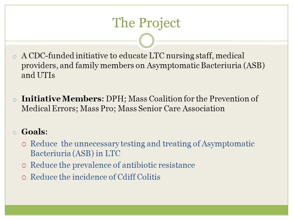 The Project o A CDC-funded initiative to educate LTC nursing staff, medical providers, and family members on Asymptomatic Bacteriuria (ASB) and UTIs o Initiative Members: DPH; Mass Coalition for the Prevention of Medical Errors; Mass Pro; Mass Senior Care Association o Goals:  Reduce the unnecessary testing and treating of Asymptomatic Bacteriuria (ASB) in LTC  Reduce the prevalence of antibiotic resistance  Reduce the incidence of Cdiff Colitis