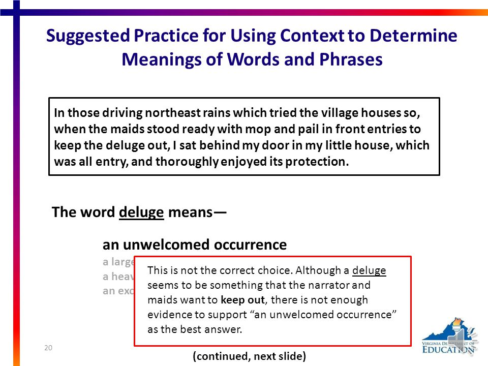 Suggested Practice for Using Context to Determine Meanings of Words and Phrases In those driving northeast rains which tried the village houses so, when the maids stood ready with mop and pail in front entries to keep the deluge out, I sat behind my door in my little house, which was all entry, and thoroughly enjoyed its protection.deluge The word deluge means— Read this sentence from paragraph 1 of Walden: Or Life in the Woods. (Click hyperlink to return to full selection.) an unwelcomed occurrence a large amount of dirt a heavy downpour an exciting event (continued, next slide) Students need additional practice using context to determine the meaning of an unfamiliar word or phrase.