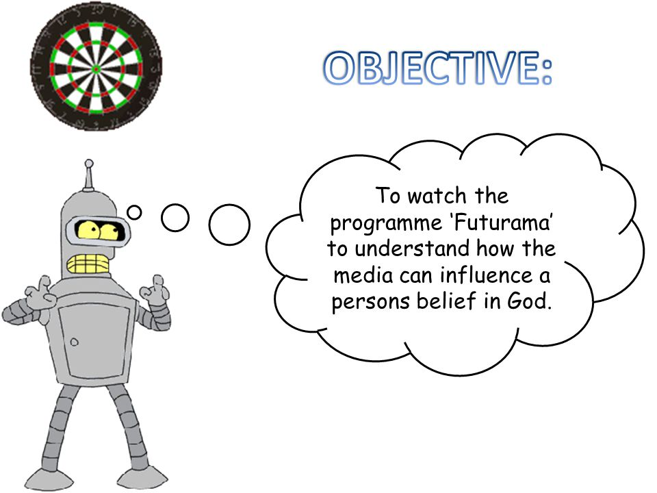 To watch the programme 'Futurama' to understand how the media can influence a persons belief in God.