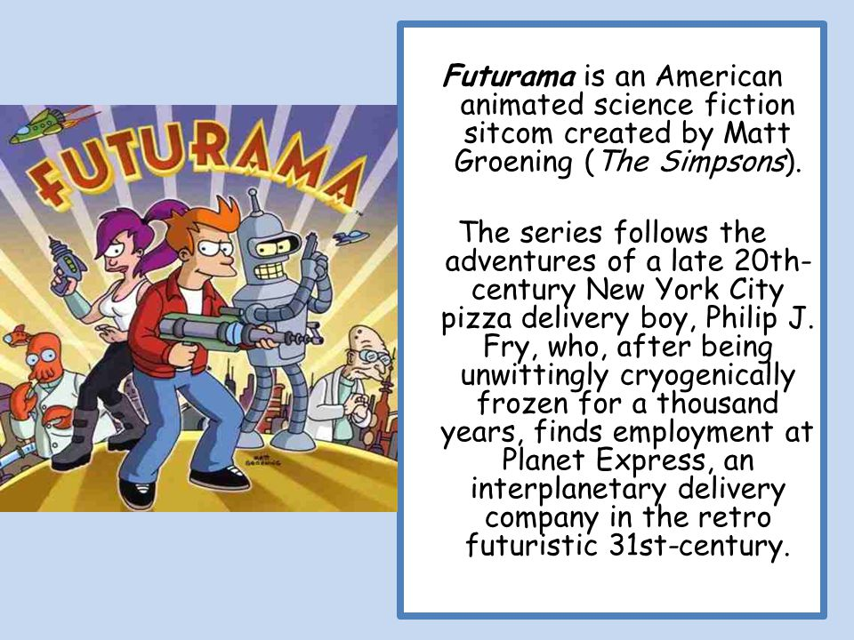 Futurama is an American animated science fiction sitcom created by Matt Groening (The Simpsons).