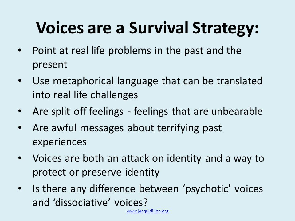 Voices are a Survival Strategy: Point at real life problems in the past and the present Use metaphorical language that can be translated into real life challenges Are split off feelings - feelings that are unbearable Are awful messages about terrifying past experiences Voices are both an attack on identity and a way to protect or preserve identity Is there any difference between 'psychotic' voices and 'dissociative' voices.