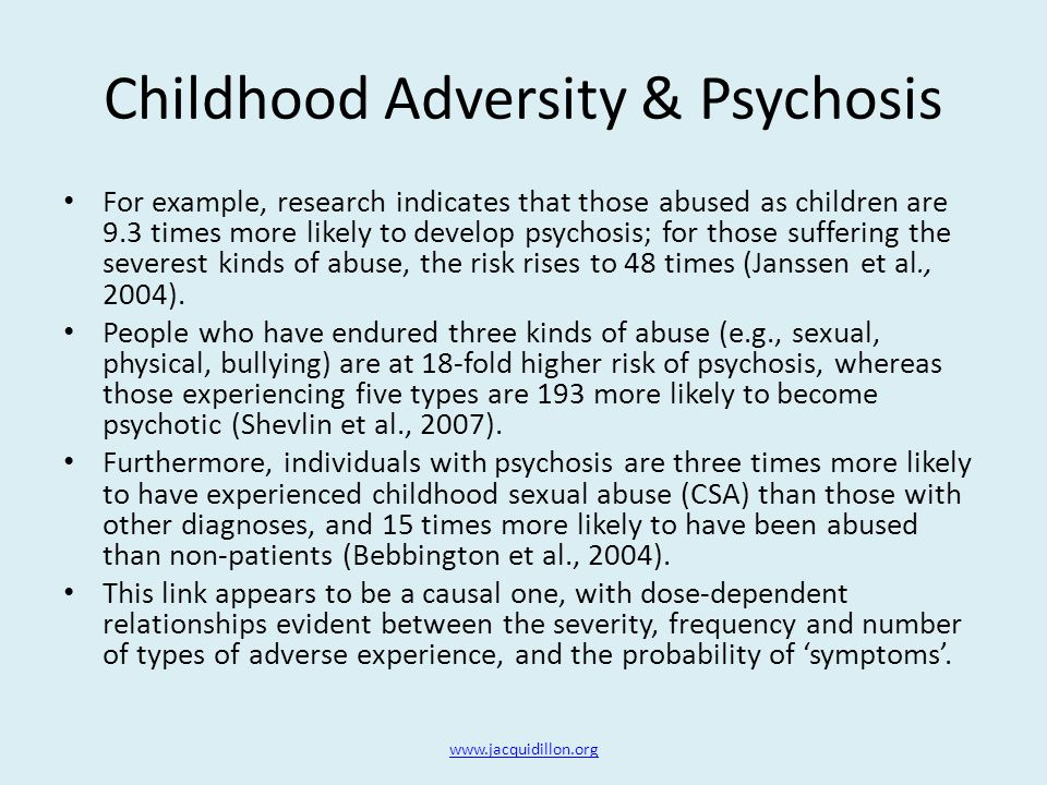 Childhood Adversity & Psychosis For example, research indicates that those abused as children are 9.3 times more likely to develop psychosis; for those suffering the severest kinds of abuse, the risk rises to 48 times (Janssen et al., 2004).