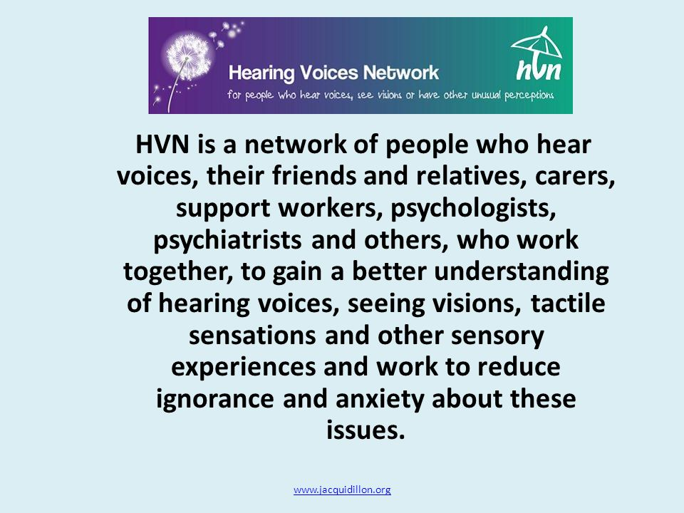 HVN is a network of people who hear voices, their friends and relatives, carers, support workers, psychologists, psychiatrists and others, who work together, to gain a better understanding of hearing voices, seeing visions, tactile sensations and other sensory experiences and work to reduce ignorance and anxiety about these issues.