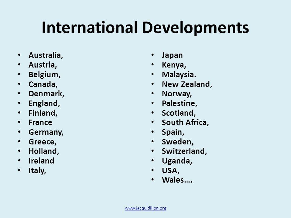 International Developments Australia, Austria, Belgium, Canada, Denmark, England, Finland, France Germany, Greece, Holland, Ireland Italy, Japan Kenya, Malaysia.