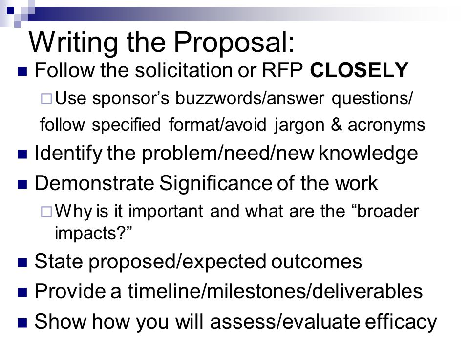 Writing the Proposal: Follow the solicitation or RFP CLOSELY  Use sponsor's buzzwords/answer questions/ follow specified format/avoid jargon & acronyms Identify the problem/need/new knowledge Demonstrate Significance of the work  Why is it important and what are the broader impacts? State proposed/expected outcomes Provide a timeline/milestones/deliverables Show how you will assess/evaluate efficacy