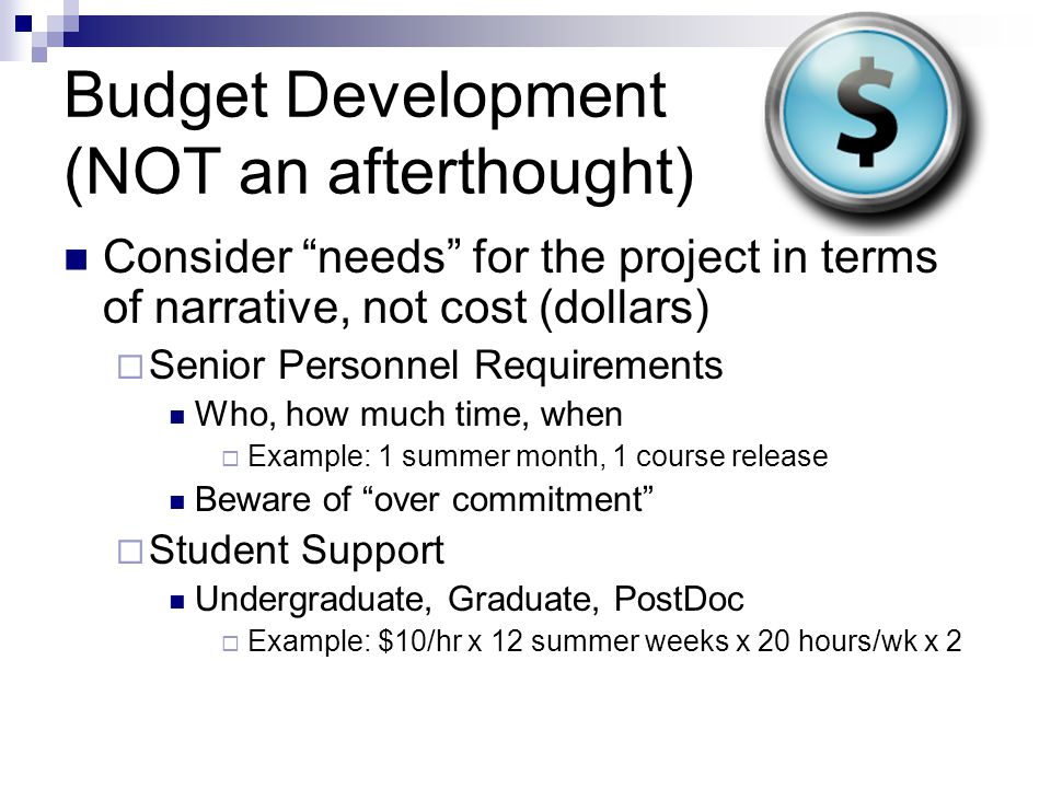 Budget Development (NOT an afterthought) Consider needs for the project in terms of narrative, not cost (dollars)  Senior Personnel Requirements Who, how much time, when  Example: 1 summer month, 1 course release Beware of over commitment  Student Support Undergraduate, Graduate, PostDoc  Example: $10/hr x 12 summer weeks x 20 hours/wk x 2