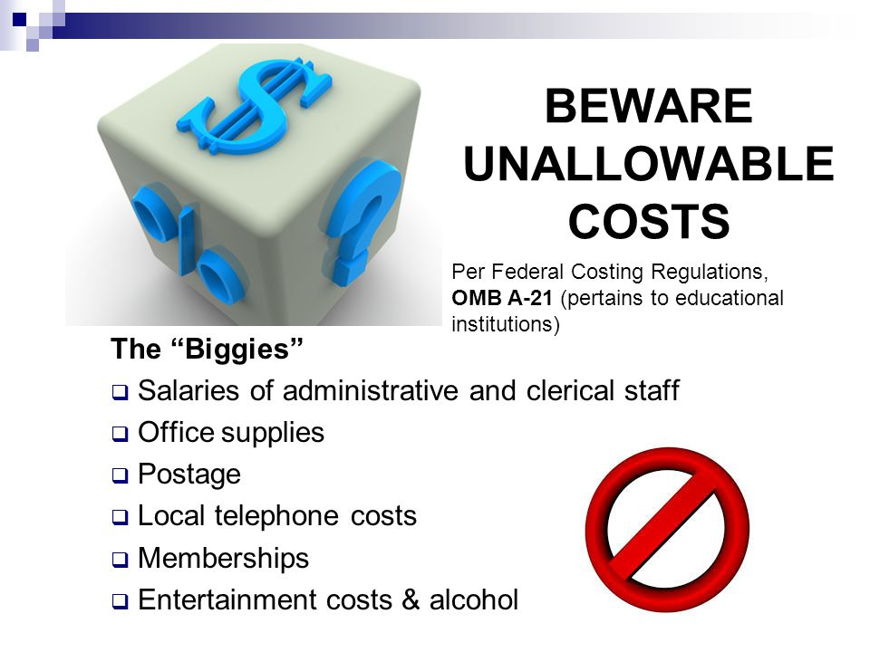 BEWARE UNALLOWABLE COSTS The Biggies  Salaries of administrative and clerical staff  Office supplies  Postage  Local telephone costs  Memberships  Entertainment costs & alcohol Per Federal Costing Regulations, OMB A-21 (pertains to educational institutions)