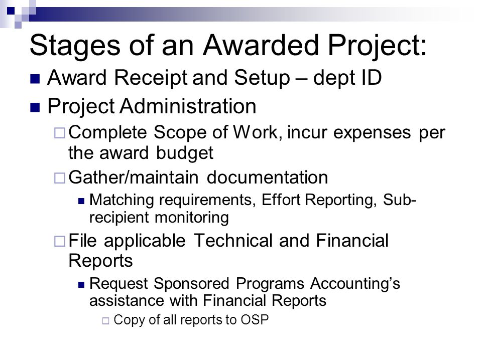 Stages of an Awarded Project: Award Receipt and Setup – dept ID Project Administration  Complete Scope of Work, incur expenses per the award budget  Gather/maintain documentation Matching requirements, Effort Reporting, Sub- recipient monitoring  File applicable Technical and Financial Reports Request Sponsored Programs Accounting's assistance with Financial Reports  Copy of all reports to OSP
