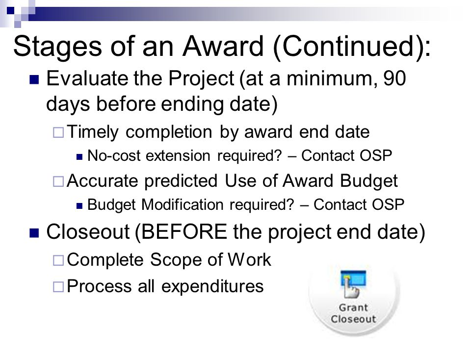 Stages of an Award (Continued): Evaluate the Project (at a minimum, 90 days before ending date)  Timely completion by award end date No-cost extension required.