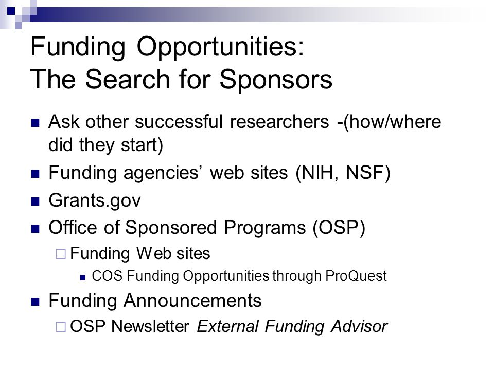 Funding Opportunities: The Search for Sponsors Ask other successful researchers -(how/where did they start) Funding agencies' web sites (NIH, NSF) Grants.gov Office of Sponsored Programs (OSP)  Funding Web sites COS Funding Opportunities through ProQuest Funding Announcements  OSP Newsletter External Funding Advisor
