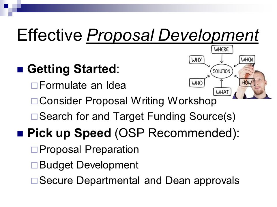 Effective Proposal Development Getting Started:  Formulate an Idea  Consider Proposal Writing Workshop  Search for and Target Funding Source(s) Pick up Speed (OSP Recommended):  Proposal Preparation  Budget Development  Secure Departmental and Dean approvals