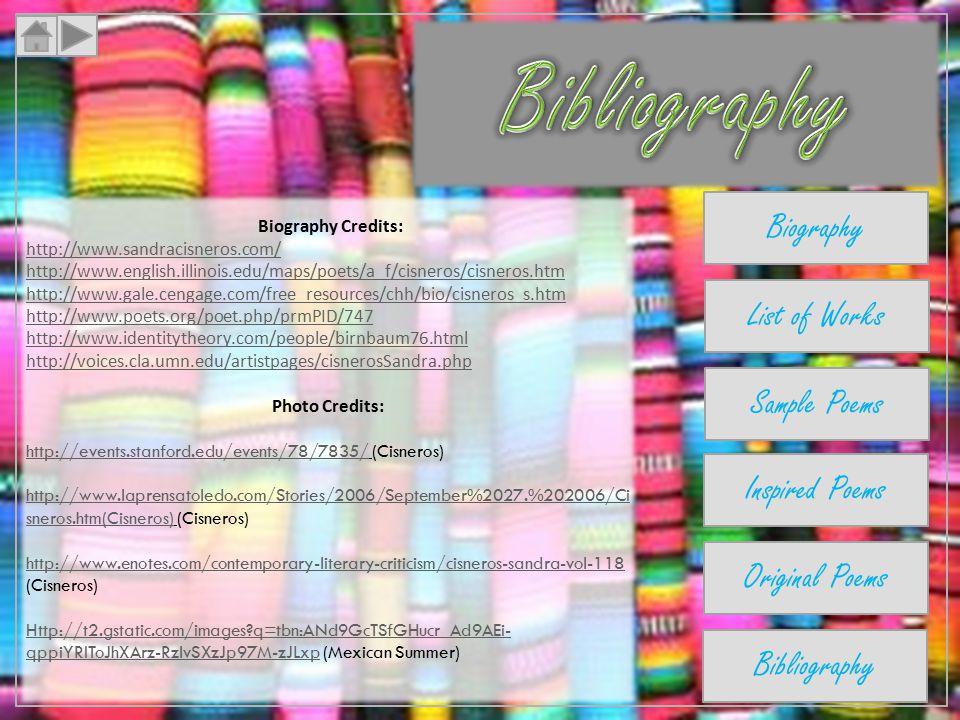 Biography Credits: http://www.sandracisneros.com/ http://www.english.illinois.edu/maps/poets/a_f/cisneros/cisneros.htm http://www.gale.cengage.com/free_resources/chh/bio/cisneros_s.htm http://www.poets.org/poet.php/prmPID/747 http://www.identitytheory.com/people/birnbaum76.html http://voices.cla.umn.edu/artistpages/cisnerosSandra.php Photo Credits: http://events.stanford.edu/events/78/7835/http://events.stanford.edu/events/78/7835/ (Cisneros) http://www.laprensatoledo.com/Stories/2006/September%2027.%202006/Ci sneros.htm(Cisneros)http://www.laprensatoledo.com/Stories/2006/September%2027.%202006/Ci sneros.htm(Cisneros) (Cisneros) http://www.enotes.com/contemporary-literary-criticism/cisneros-sandra-vol-118 http://www.enotes.com/contemporary-literary-criticism/cisneros-sandra-vol-118 (Cisneros) Http://t2.gstatic.com/images q=tbn:ANd9GcTSfGHucr_Ad9AEi- qppiYRIToJhXArz-RzlvSXzJp97M-zJLxpHttp://t2.gstatic.com/images q=tbn:ANd9GcTSfGHucr_Ad9AEi- qppiYRIToJhXArz-RzlvSXzJp97M-zJLxp (Mexican Summer) Biography List of Works Sample Poems Inspired Poems Original Poems Bibliography
