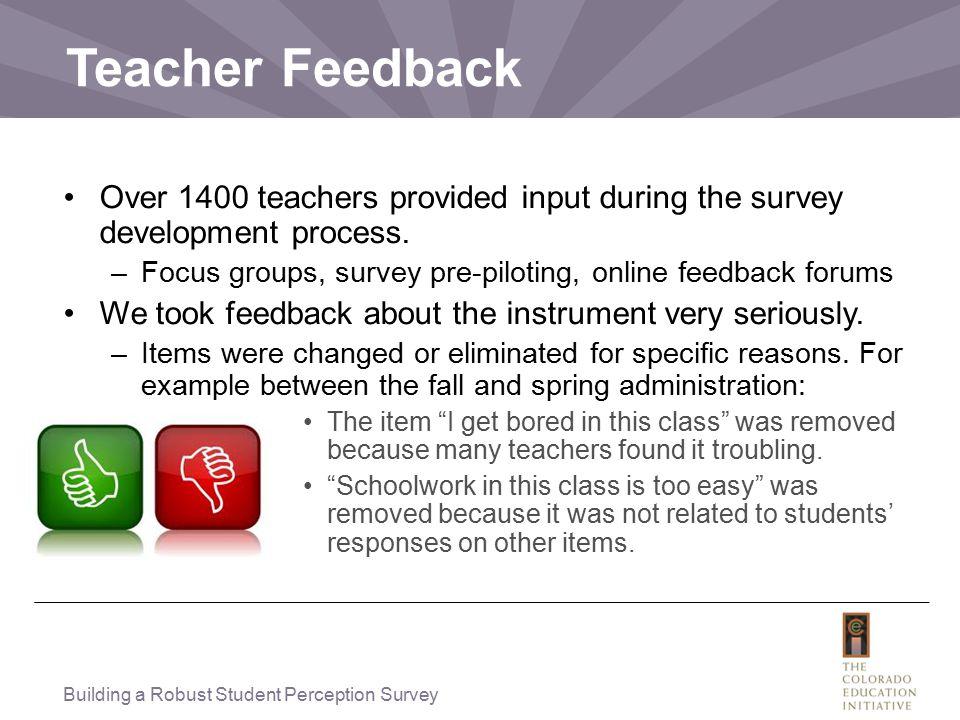 Teacher Feedback Over 1400 teachers provided input during the survey development process. –Focus groups, survey pre-piloting, online feedback forums W