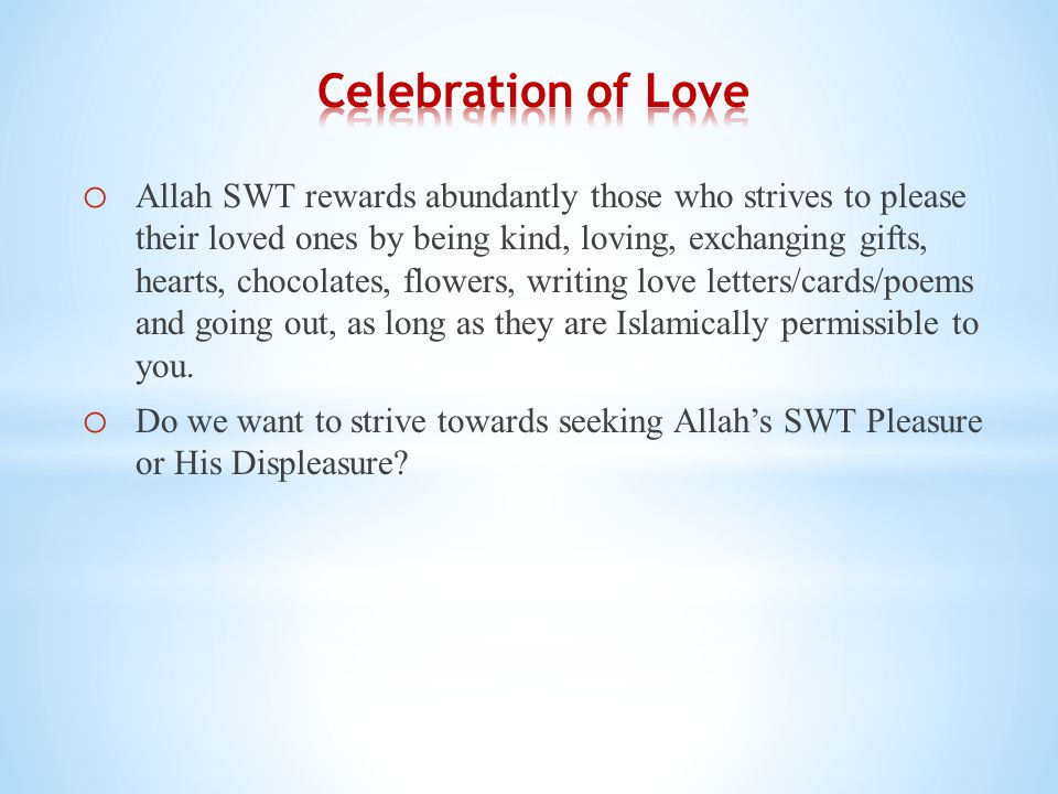 o Allah SWT rewards abundantly those who strives to please their loved ones by being kind, loving, exchanging gifts, hearts, chocolates, flowers, writing love letters/cards/poems and going out, as long as they are Islamically permissible to you.