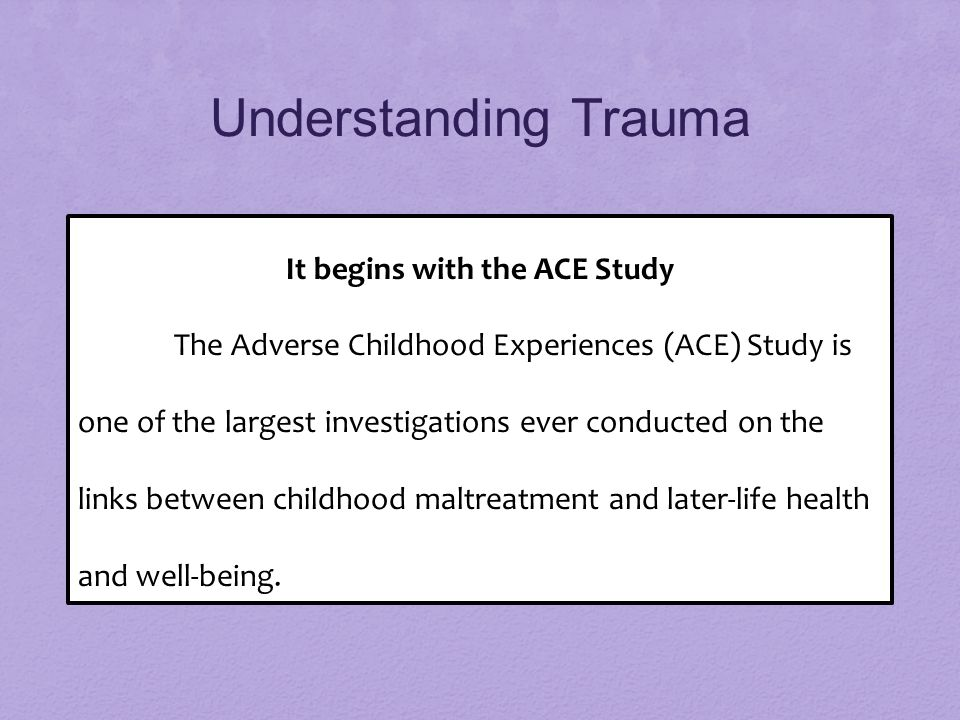 Understanding Trauma It begins with the ACE Study The Adverse Childhood Experiences (ACE) Study is one of the largest investigations ever conducted on the links between childhood maltreatment and later-life health and well-being.