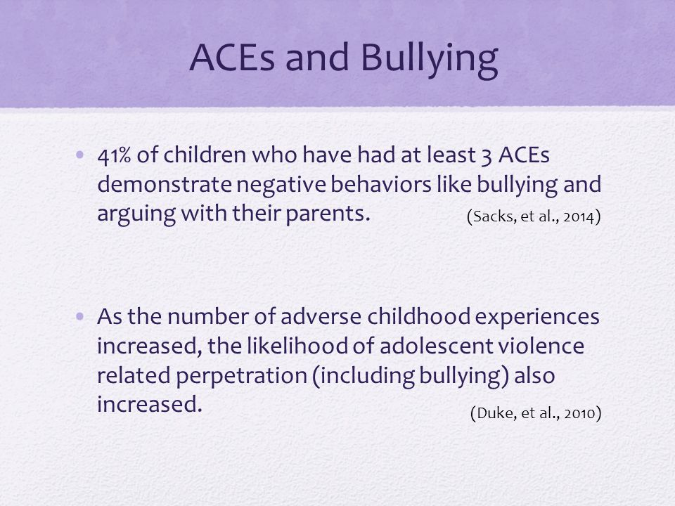 ACEs and Bullying 41% of children who have had at least 3 ACEs demonstrate negative behaviors like bullying and arguing with their parents.