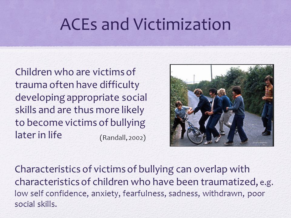 Children who are victims of trauma often have difficulty developing appropriate social skills and are thus more likely to become victims of bullying later in life (Randall, 2002) ACEs and Victimization Characteristics of victims of bullying can overlap with characteristics of children who have been traumatized, e.g.
