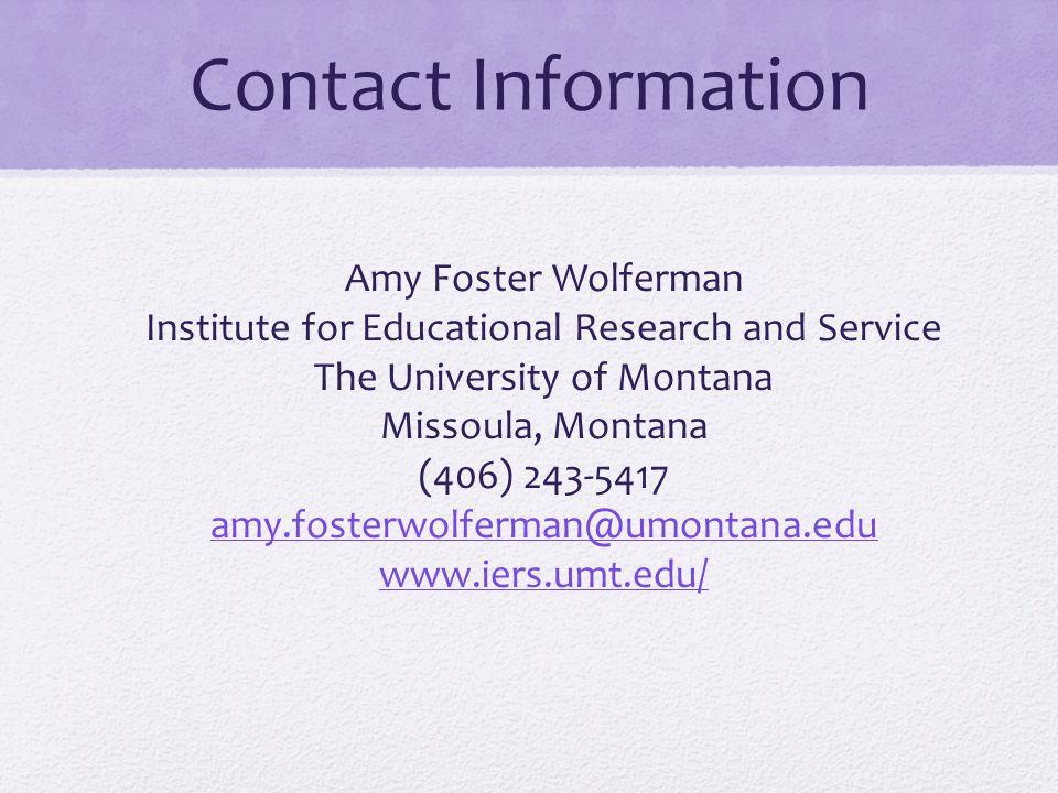 Contact Information Amy Foster Wolferman Institute for Educational Research and Service The University of Montana Missoula, Montana (406) 243-5417 amy.fosterwolferman@umontana.edu www.iers.umt.edu/