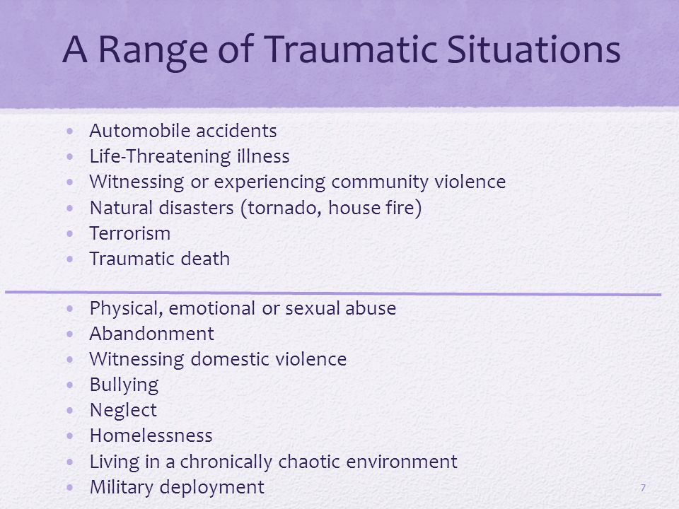 A Range of Traumatic Situations Automobile accidents Life-Threatening illness Witnessing or experiencing community violence Natural disasters (tornado, house fire) Terrorism Traumatic death Physical, emotional or sexual abuse Abandonment Witnessing domestic violence Bullying Neglect Homelessness Living in a chronically chaotic environment Military deployment 7