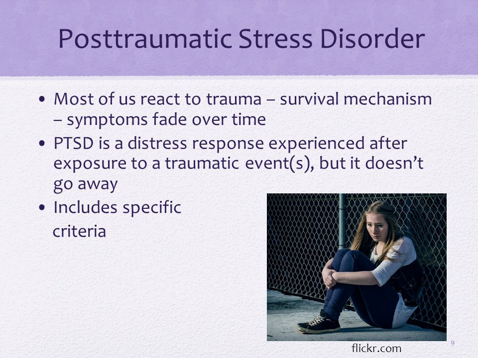 Posttraumatic Stress Disorder Most of us react to trauma – survival mechanism – symptoms fade over time PTSD is a distress response experienced after exposure to a traumatic event(s), but it doesn't go away Includes specific criteria 9 flickr.com