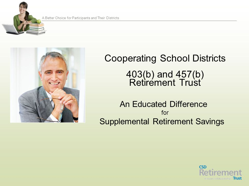 A Better Choice for Participants and Their Districts Cooperating School Districts 403(b) and 457(b) Retirement Trust An Educated Difference for Supple