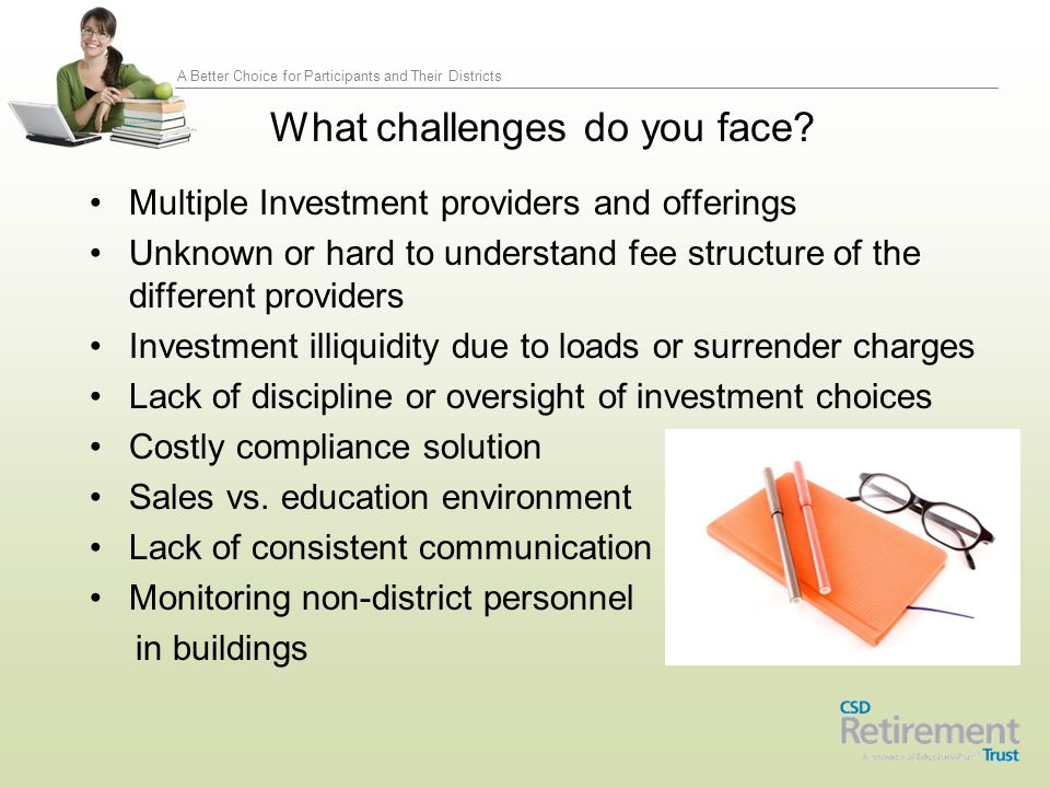 A Better Choice for Participants and Their Districts Service Providers* CBIZ 3(21) Investment Advisor Marketing Fiduciary Governance Participant Education Fees & Expenses Legal Counsel Plan Document Compliance Amendments VALIC Record-keeper Administration Compliance Regulatory filings Employee education campaigns Financial Advisors deliver Participant & Plan Sponsor websites EdPlus Administration Oversight Marketing Insurance *All service providers/ fees and expenses are subject to CSD RT Board of Advisors oversight and approval.