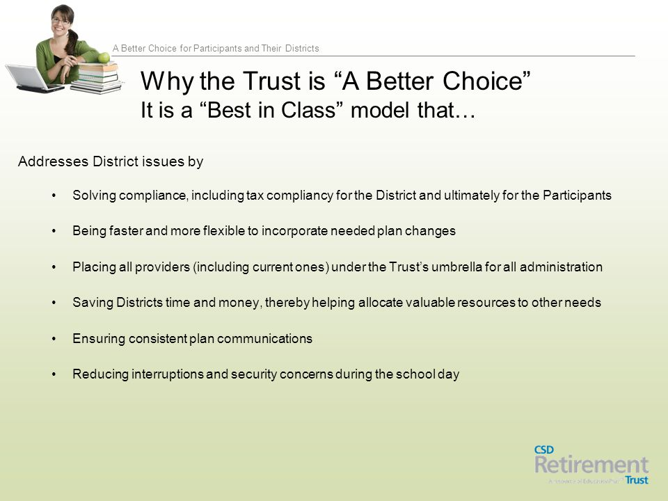 A Better Choice for Participants and Their Districts Since it launched in January 2010, the CSD Retirement Trust:  Through Dec 31, 2013, has provided participants with investment options that have outperformed their peer benchmark in 24 of the 26 investment categories  Decreased investment management fees in 17 of the 24 fund options  Lowered administrative expenses by 36 percent Why the Trust is A Better Choice It is a Best in Class model that…Performs