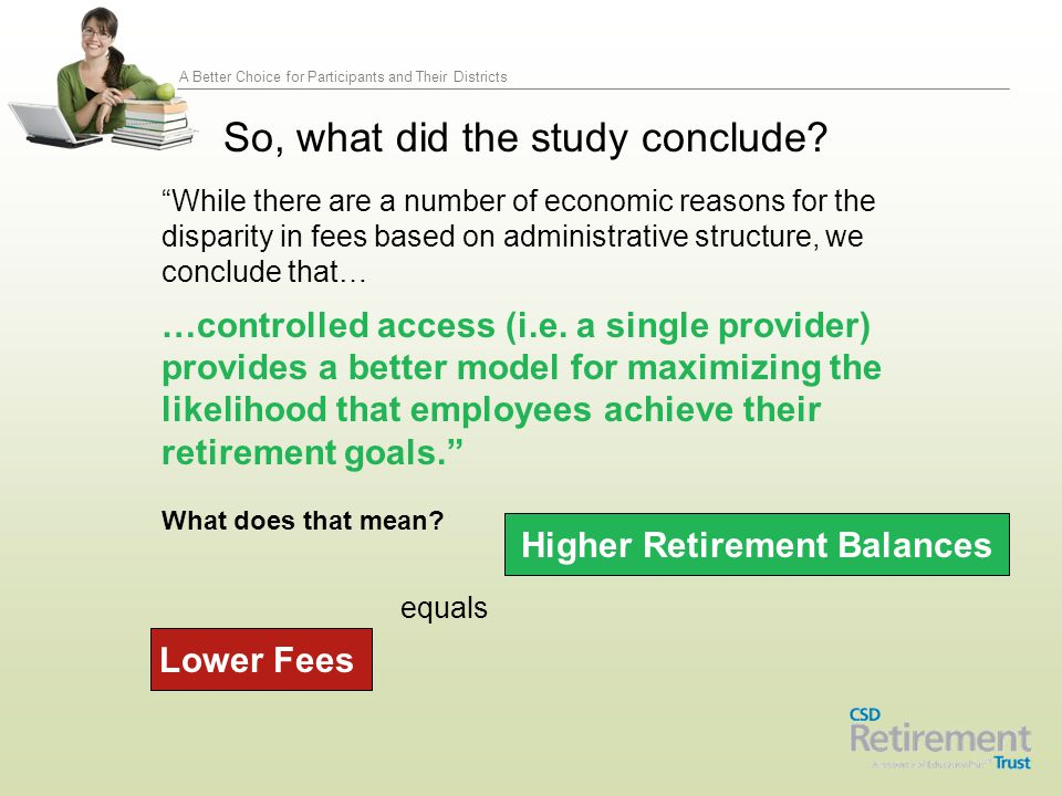 A Better Choice for Participants and Their Districts Total Fees-including full compliance Consortium Pricing No Loads/surrender charges/rollover fees Investment Platform - Open architecture Guaranteed fund or money market 403(b) assets under management Number of public school clients Current presence in CSD member Districts 403(b) plans Average client retention # of 403(b) clients of similar size Advisor-based education model and non- commissioned, licensed Financial Advisors Call center hours Comdex Rating (June 15, 2014) Able to sign hold harmless agreement Assists with universal availability Common remitter function Ready for information sharing agreements Able to record-keep the 457 Offer same investments in 403(b) & 457(b) Provide integrated plan statements Competitively Bid Using Criteria, e.g.