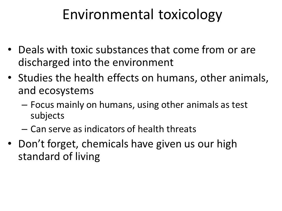 Environmental toxicology Deals with toxic substances that come from or are discharged into the environment Studies the health effects on humans, other