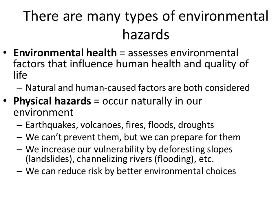 There are many types of environmental hazards Environmental health = assesses environmental factors that influence human health and quality of life –