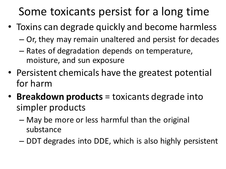 Some toxicants persist for a long time Toxins can degrade quickly and become harmless – Or, they may remain unaltered and persist for decades – Rates