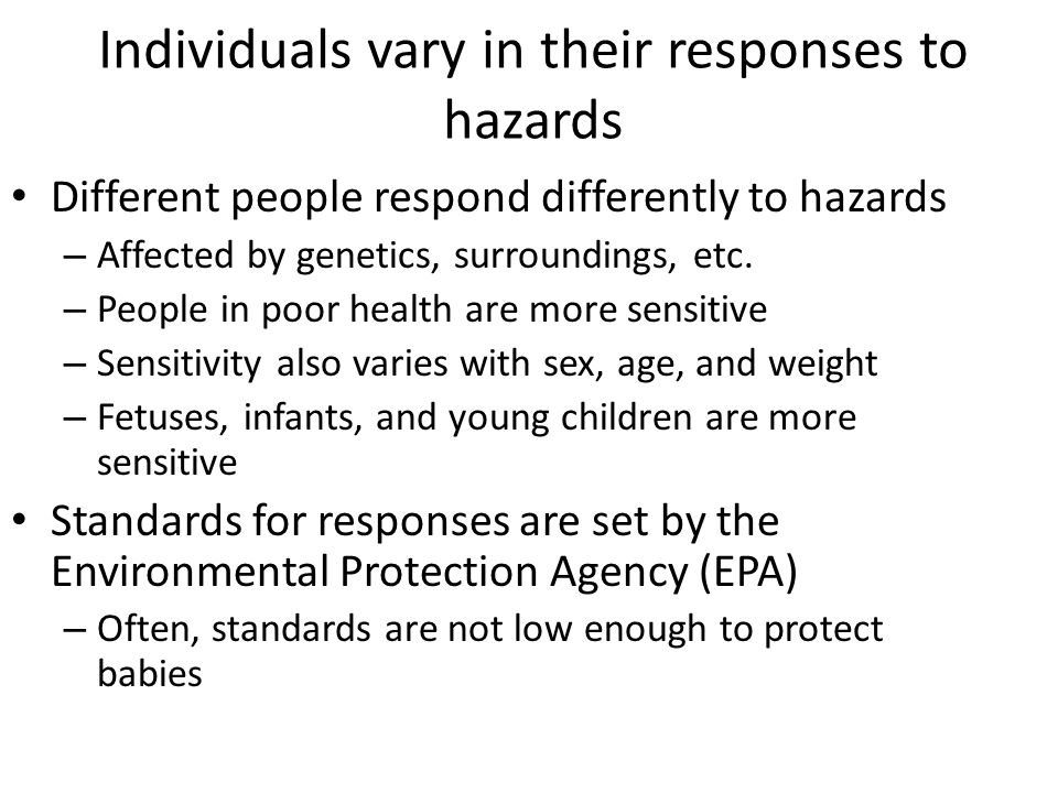Individuals vary in their responses to hazards Different people respond differently to hazards – Affected by genetics, surroundings, etc. – People in