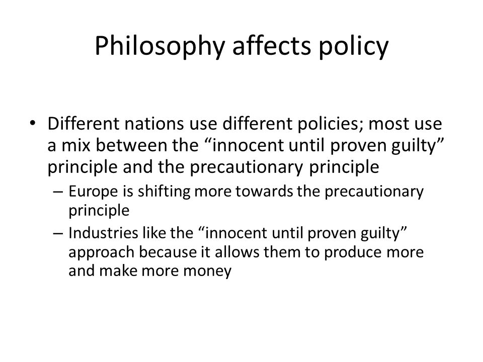 """Philosophy affects policy Different nations use different policies; most use a mix between the """"innocent until proven guilty"""" principle and the precau"""