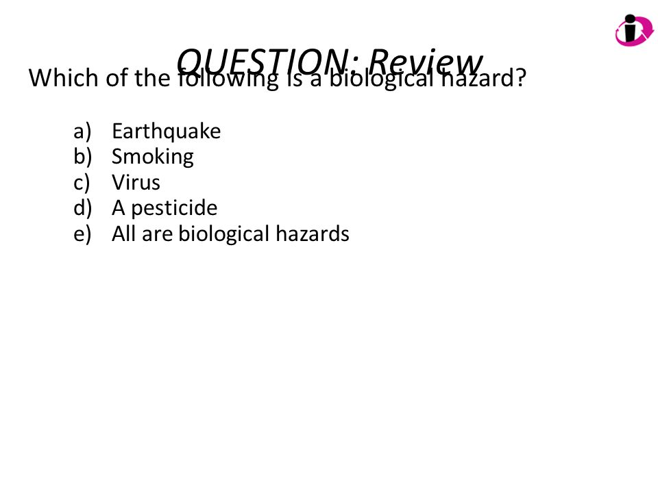 QUESTION: Review Which of the following is a biological hazard? a)Earthquake b)Smoking c)Virus d)A pesticide e)All are biological hazards