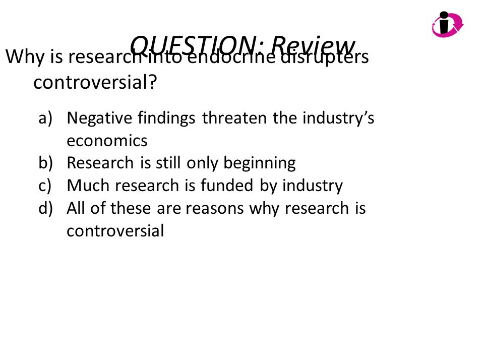 QUESTION: Review Why is research into endocrine disrupters controversial? a)Negative findings threaten the industry's economics b)Research is still on