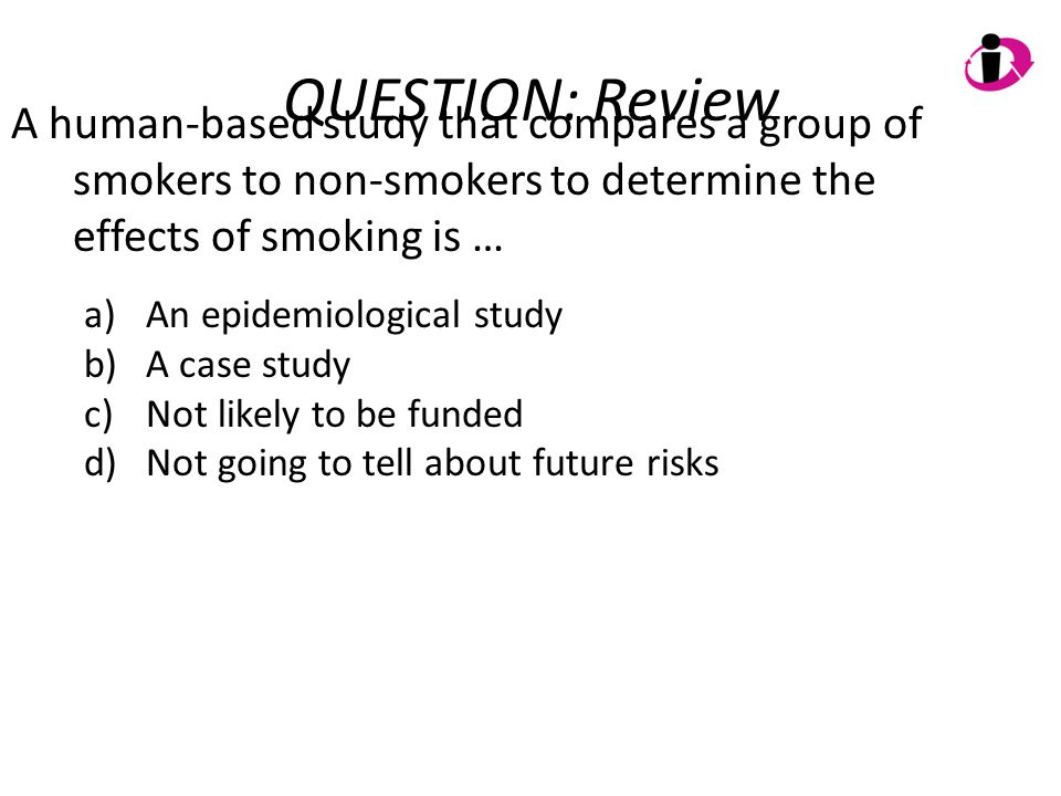 QUESTION: Review A human-based study that compares a group of smokers to non-smokers to determine the effects of smoking is … a)An epidemiological stu