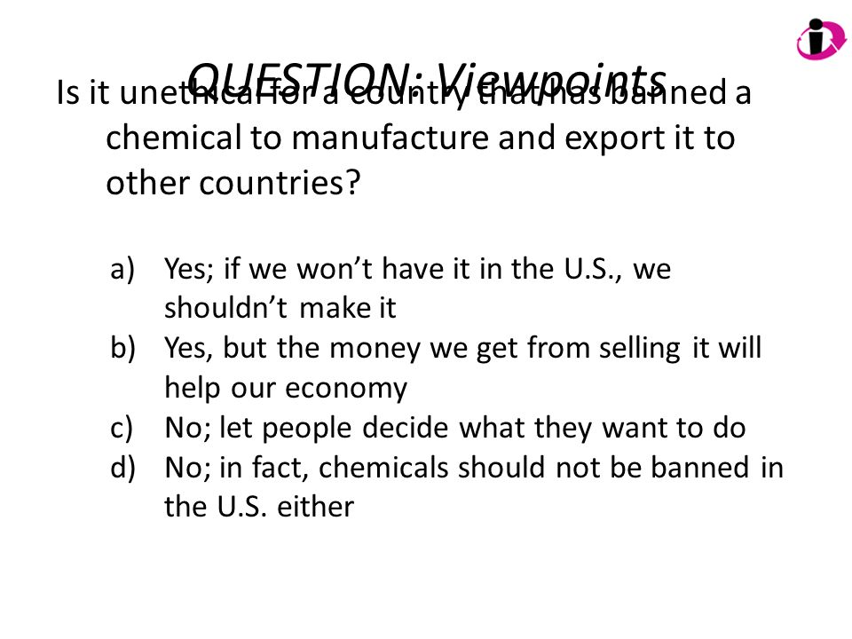 QUESTION: Viewpoints Is it unethical for a country that has banned a chemical to manufacture and export it to other countries? a)Yes; if we won't have
